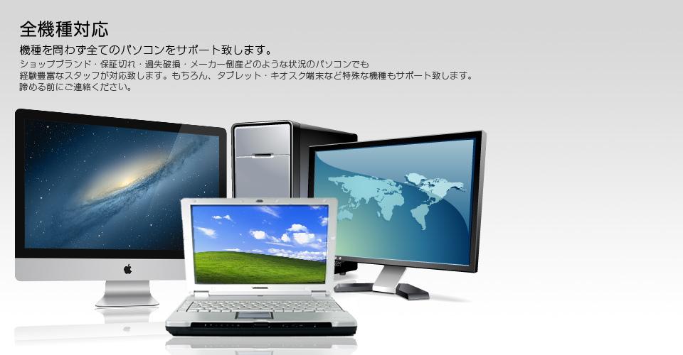 全機種対応。機種を問わず全てのパソコンをサポート致します。ショップブランド・保証切れ・過失破損・メーカー倒産どのような状況のパソコンも経験豊富なスタッフが対応致します。もちろんタブレット・キオスク端末など特殊な機種もサポート致します。諦める前にご相談ください。