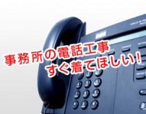 事務所の電話工事すぐ来てほしい!